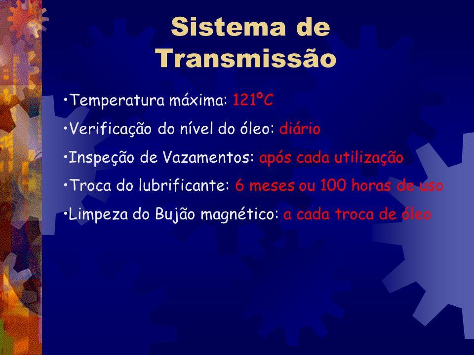 Sistema de Transmissão Temperatura máxima: 121ºC Verificação do nível do óleo: diário Inspeção de Vazamentos: após cada utilização Troca do lubrifican