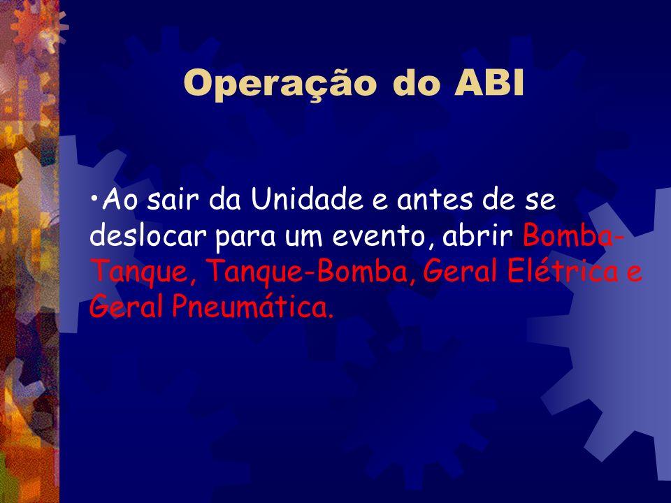 Operação do ABI Ao sair da Unidade e antes de se deslocar para um evento, abrir Bomba- Tanque, Tanque-Bomba, Geral Elétrica e Geral Pneumática.