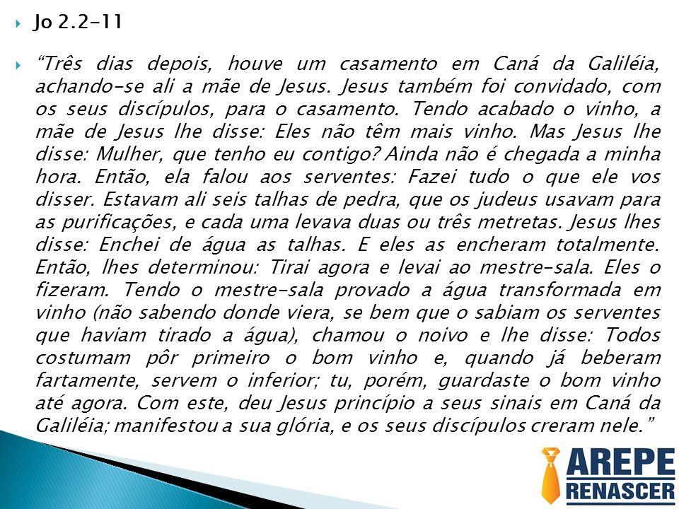 Jo 2.2-11 Três dias depois, houve um casamento em Caná da Galiléia, achando-se ali a mãe de Jesus. Jesus também foi convidado, com os seus discípulos,