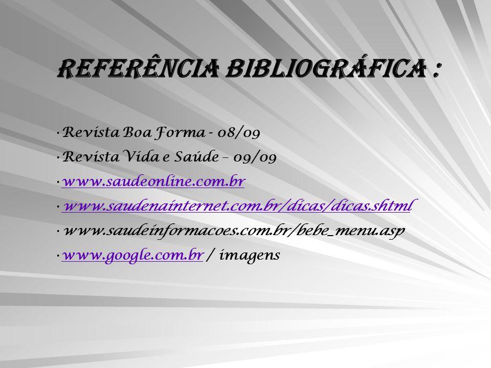 REFERÊNCIA BIBLIOGRÁFICA : Revista Boa Forma - 08/09 Revista Vida e Saúde – 09/09 www.saudeonline.com.br www.saudenainternet.com.br/dicas/dicas.shtml