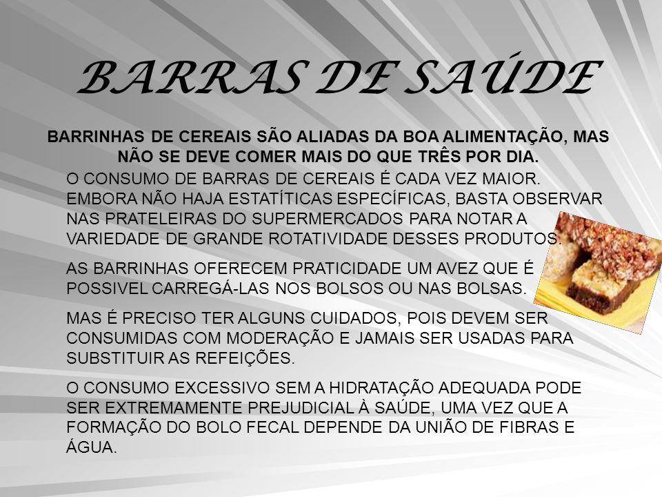 BARRAS DE SAÚDE BARRINHAS DE CEREAIS SÃO ALIADAS DA BOA ALIMENTAÇÃO, MAS NÃO SE DEVE COMER MAIS DO QUE TRÊS POR DIA. O CONSUMO DE BARRAS DE CEREAIS É
