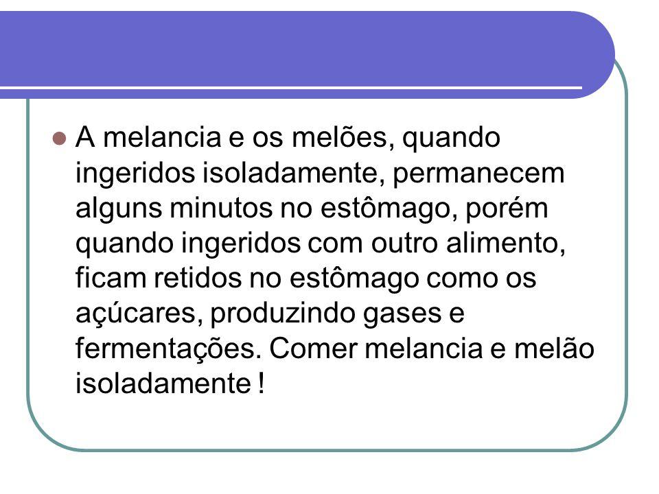 A melancia e os melões, quando ingeridos isoladamente, permanecem alguns minutos no estômago, porém quando ingeridos com outro alimento, ficam retidos