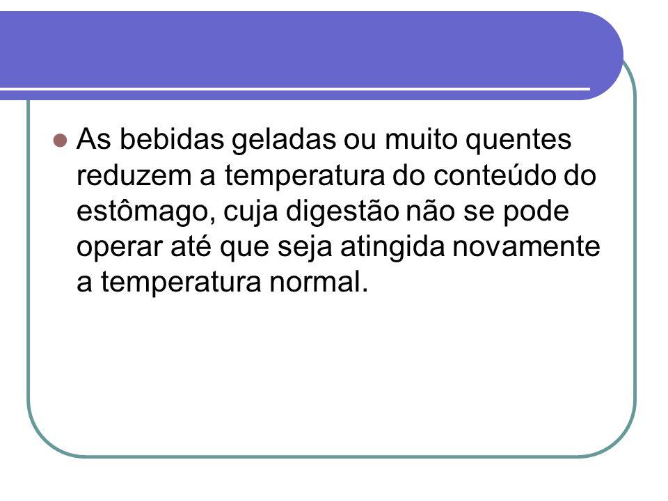 As bebidas geladas ou muito quentes reduzem a temperatura do conteúdo do estômago, cuja digestão não se pode operar até que seja atingida novamente a