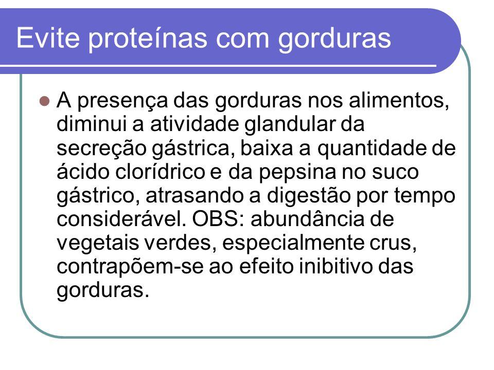 Evite proteínas com gorduras A presença das gorduras nos alimentos, diminui a atividade glandular da secreção gástrica, baixa a quantidade de ácido cl