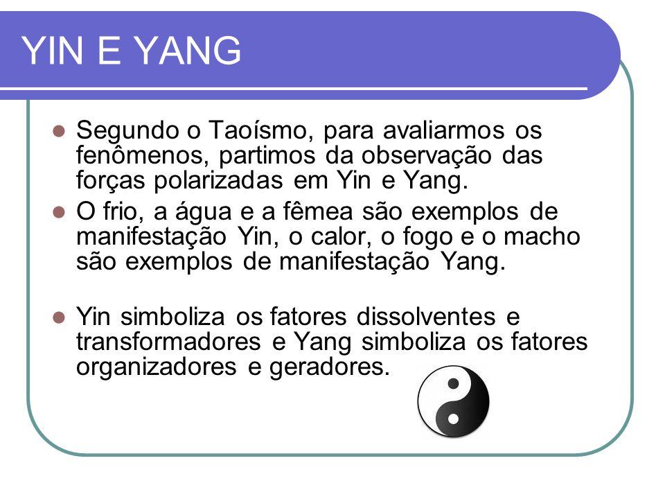 YIN E YANG Segundo o Taoísmo, para avaliarmos os fenômenos, partimos da observação das forças polarizadas em Yin e Yang. O frio, a água e a fêmea são