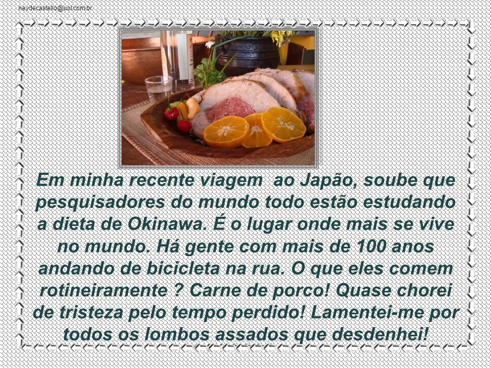 neydecastello@uol.com.br Aboli a carne de porco há anos, depois de ter lido que era a mais prejudicial. Se algum cientista dizia, devia estar certo..