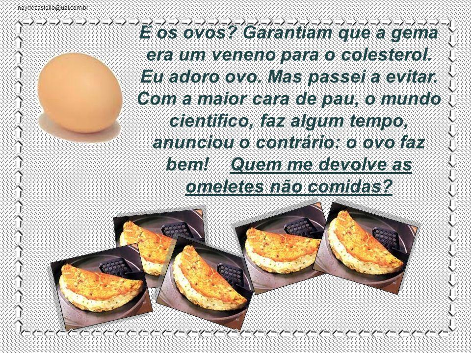 neydecastello@uol.com.br E os ovos.Garantiam que a gema era um veneno para o colesterol.