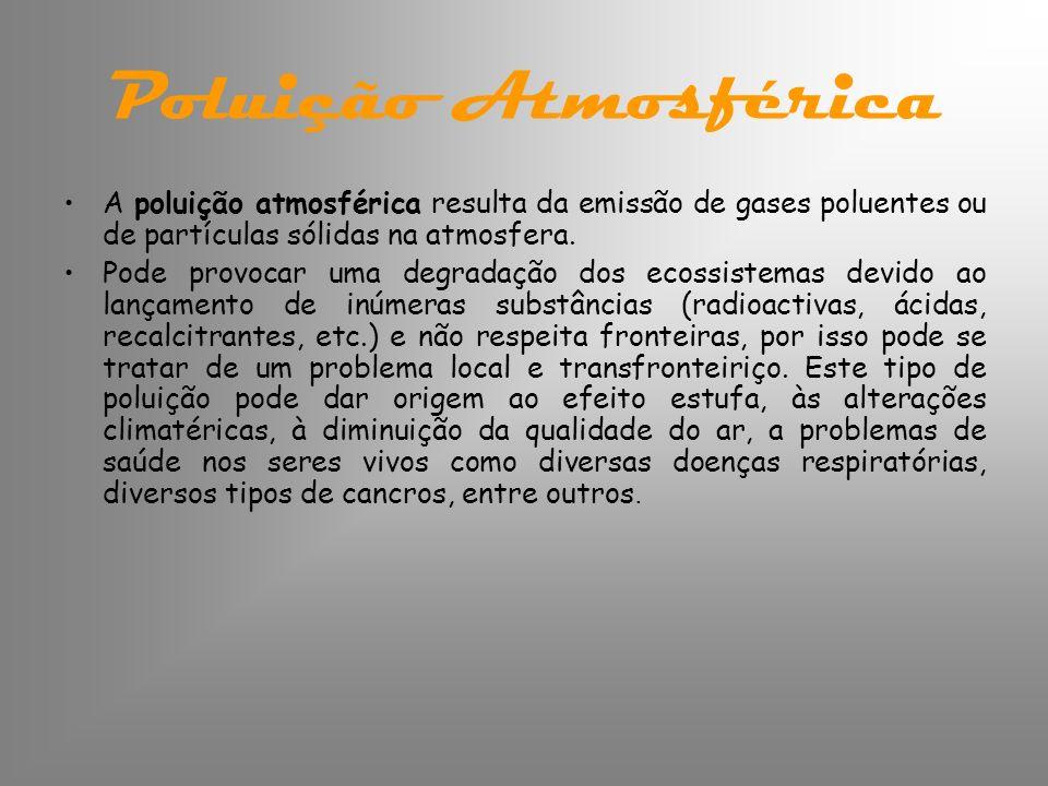 Poluição Atmosférica A poluição atmosférica resulta da emissão de gases poluentes ou de partículas sólidas na atmosfera. Pode provocar uma degradação