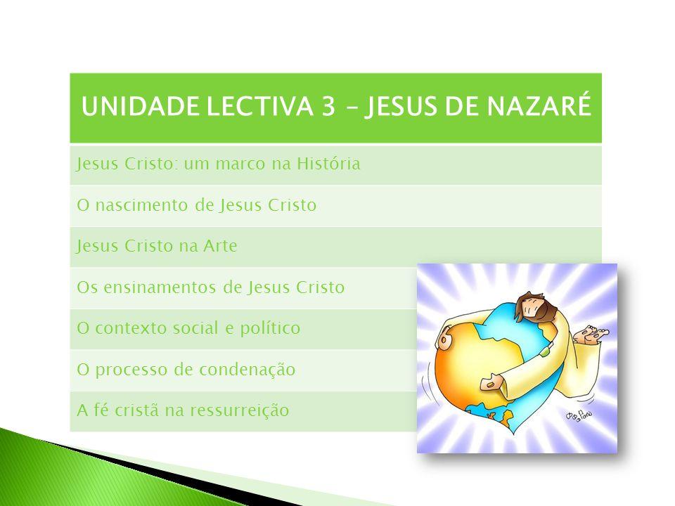 UNIDADE LECTIVA 3 – JESUS DE NAZARÉ Jesus Cristo: um marco na História O nascimento de Jesus Cristo Jesus Cristo na Arte Os ensinamentos de Jesus Cris