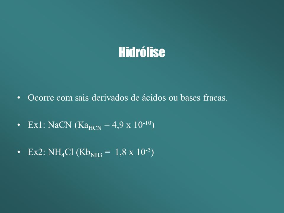 Hidrólise Ocorre com sais derivados de ácidos ou bases fracas. Ex1: NaCN (Ka HCN = 4,9 x 10 -10 ) Ex2: NH 4 Cl (Kb NH3 = 1,8 x 10 -5 )