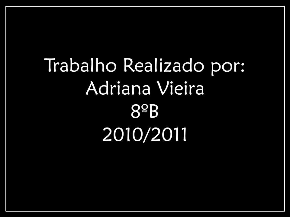 Trabalho Realizado por: Adriana Vieira 8ºB 2010/2011