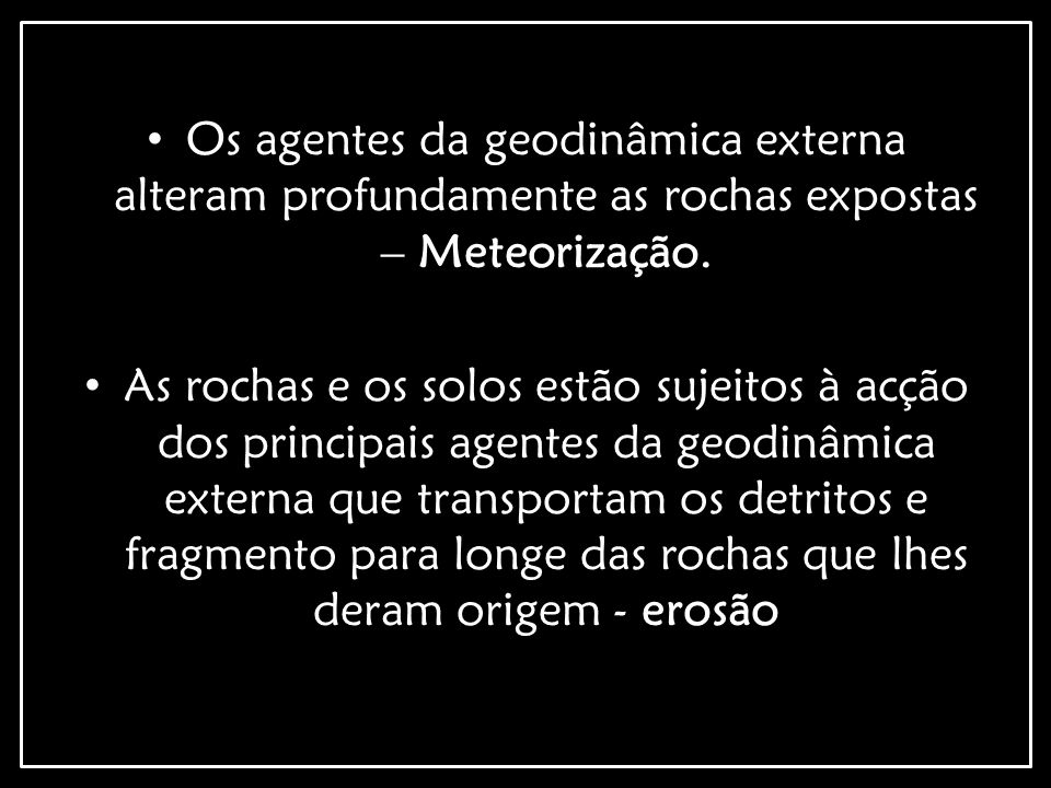 Os agentes da geodinâmica externa alteram profundamente as rochas expostas – Meteorização.