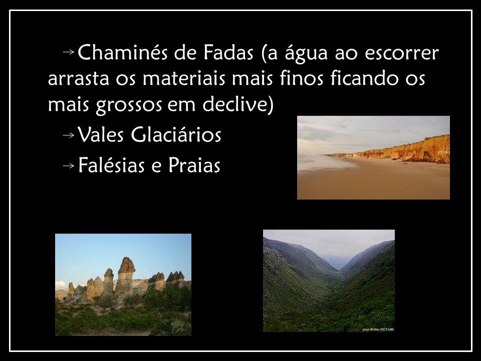 Chaminés de Fadas (a água ao escorrer arrasta os materiais mais finos ficando os mais grossos em declive) Vales Glaciários Falésias e Praias