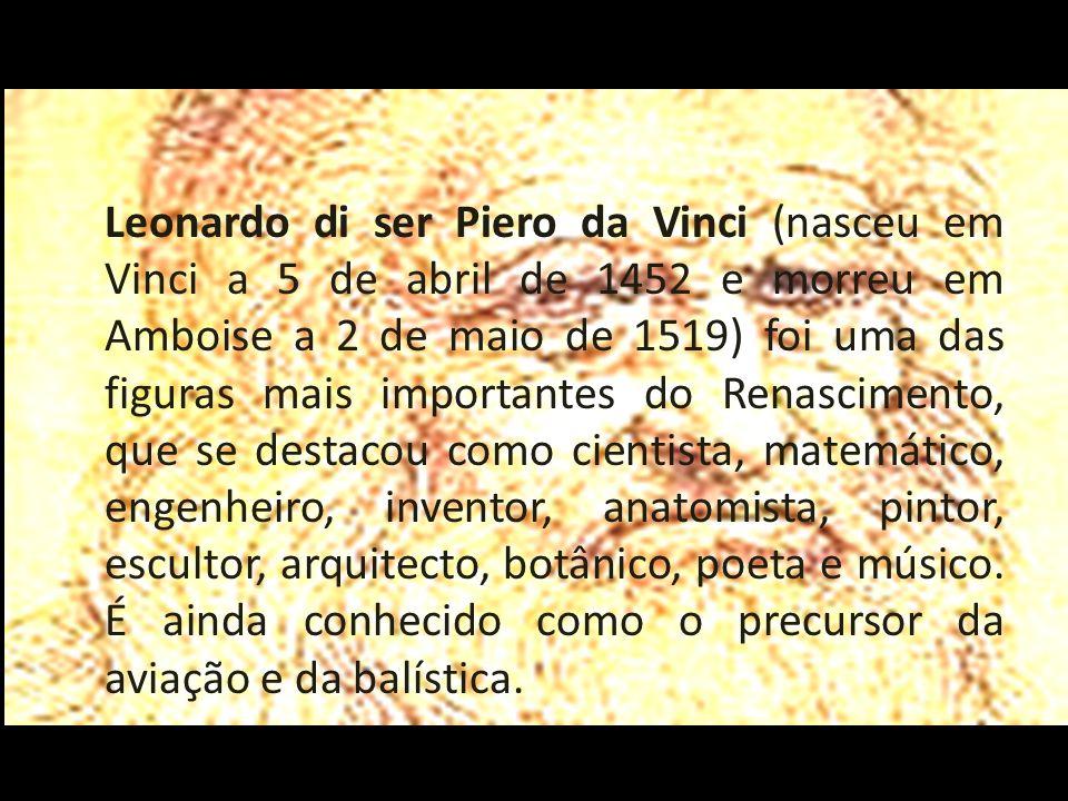 Leonardo di ser Piero da Vinci (nasceu em Vinci a 5 de abril de 1452 e morreu em Amboise a 2 de maio de 1519) foi uma das figuras mais importantes do