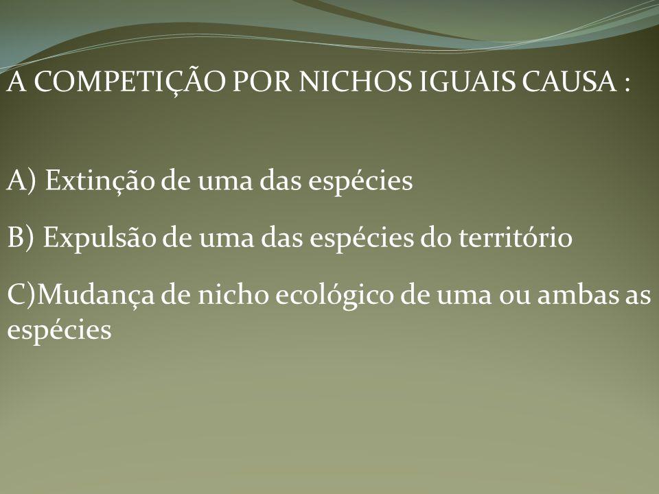 A COMPETIÇÃO POR NICHOS IGUAIS CAUSA : A) Extinção de uma das espécies B) Expulsão de uma das espécies do território C)Mudança de nicho ecológico de u