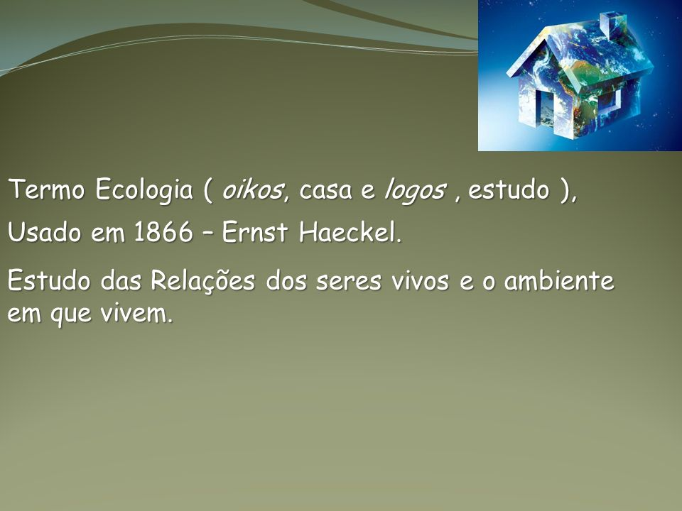 Termo Ecologia ( oikos, casa e logos, estudo ), Usado em 1866 – Ernst Haeckel. Estudo das Relações dos seres vivos e o ambiente em que vivem.