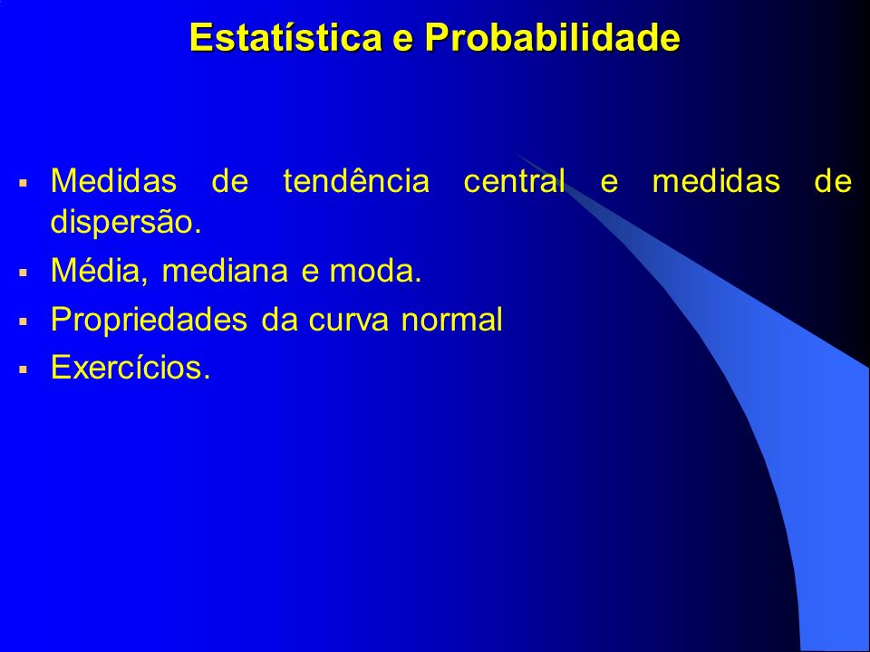 Estatística e Probabilidade Medidas de tendência central e medidas de dispersão. Média, mediana e moda. Propriedades da curva normal Exercícios.