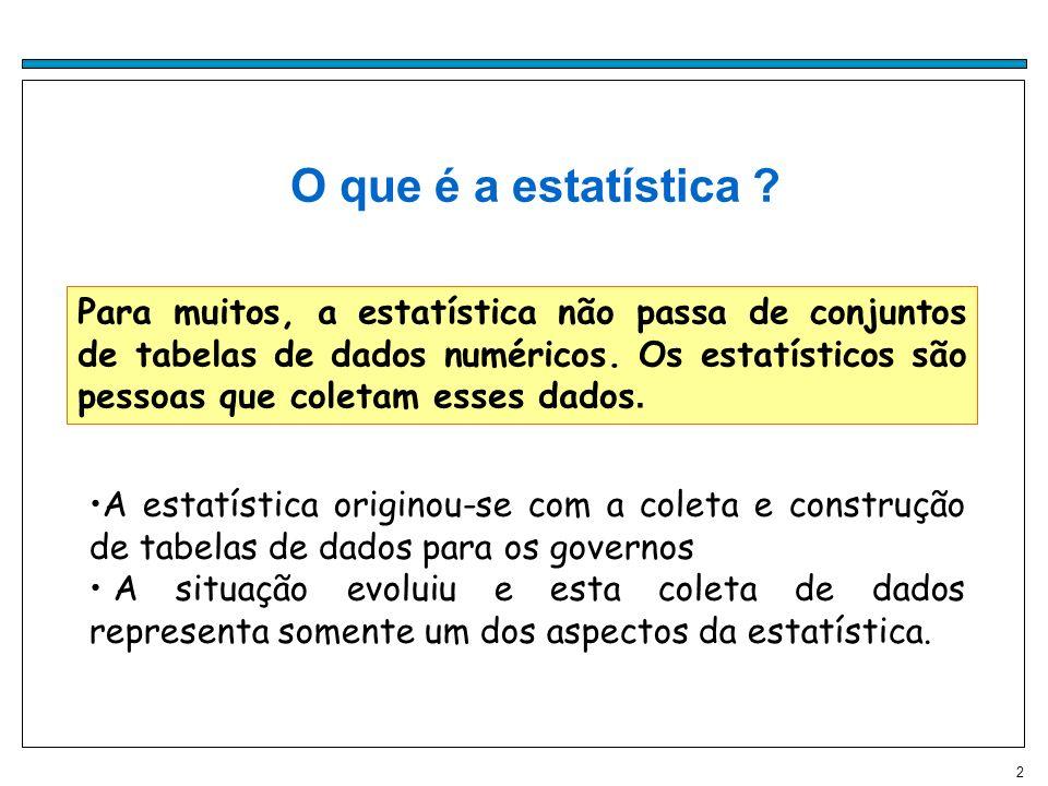 2 oO que é a estatística ? Para muitos, a estatística não passa de conjuntos de tabelas de dados numéricos. Os estatísticos são pessoas que coletam es