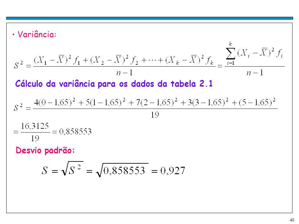 40 Variância: Cálculo da variância para os dados da tabela 2.1 Desvio padrão: