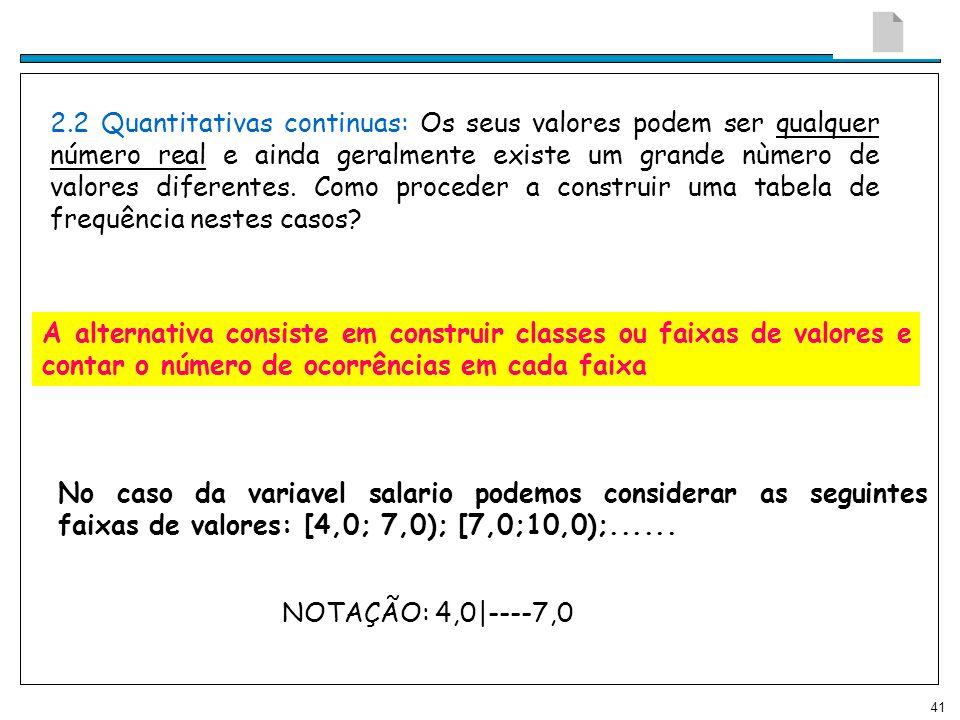 41 2.2 Quantitativas continuas: Os seus valores podem ser qualquer número real e ainda geralmente existe um grande nùmero de valores diferentes. Como