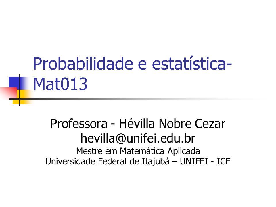 Probabilidade e estatística- Mat013 Professora - Hévilla Nobre Cezar hevilla@unifei.edu.br Mestre em Matemática Aplicada Universidade Federal de Itaju
