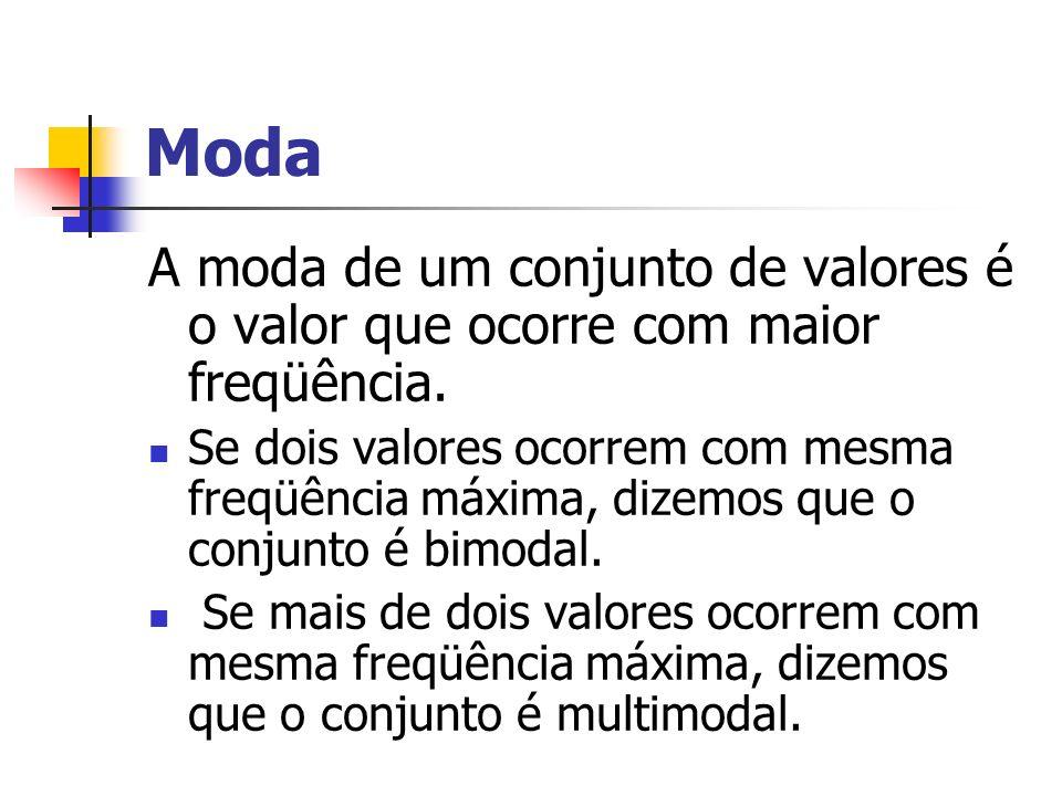 Moda A moda de um conjunto de valores é o valor que ocorre com maior freqüência. Se dois valores ocorrem com mesma freqüência máxima, dizemos que o co