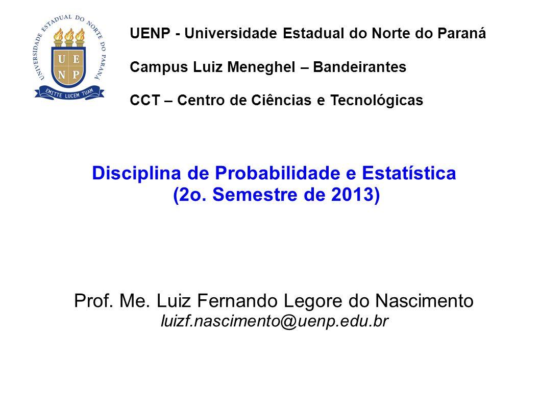 Disciplina de Probabilidade e Estatística (2o. Semestre de 2013) Prof. Me. Luiz Fernando Legore do Nascimento luizf.nascimento@uenp.edu.br UENP - Univ