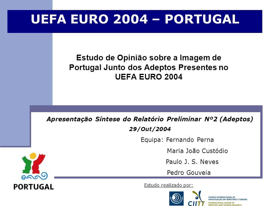 Estudo de Opinião sobre a Imagem de Portugal Junto dos Adeptos Presentes no UEFA EURO 2004 UEFA EURO 2004 – PORTUGAL Apresentação Síntese do Relatório Preliminar Nº2 (Adeptos) 29/Out/2004 Equipa: Fernando Perna Maria João Custódio Paulo J.