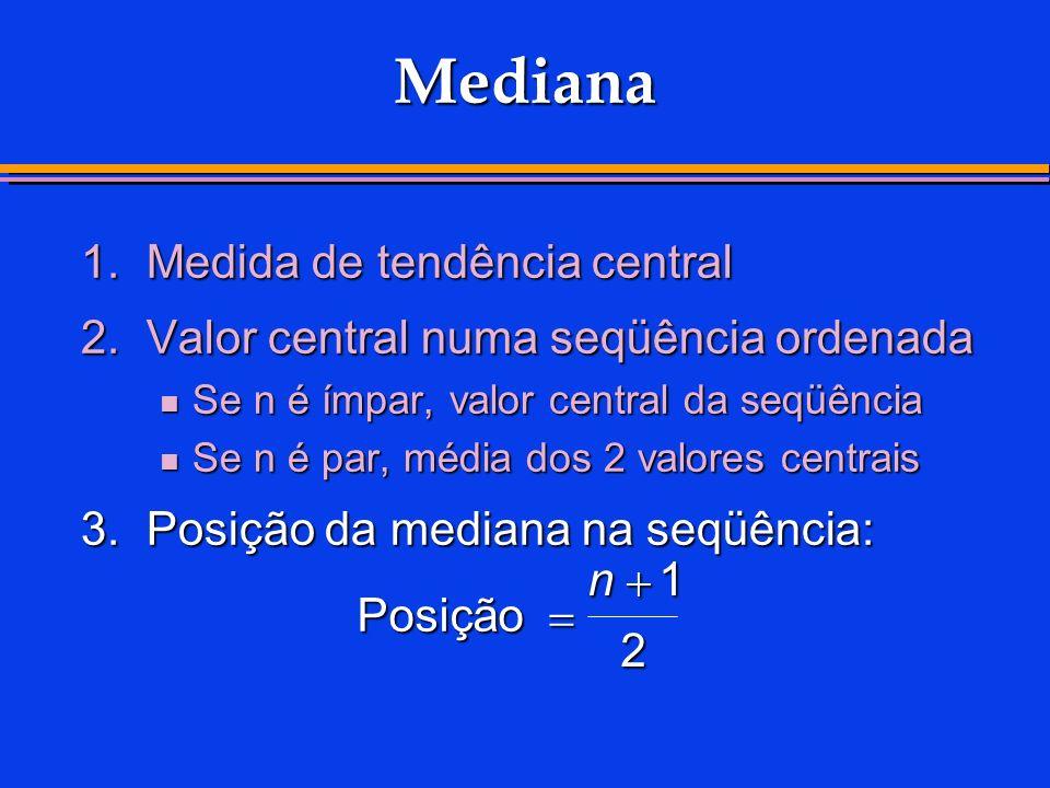 Mediana 1.Medida de tendência central 2.Valor central numa seqüência ordenada Se n é ímpar, valor central da seqüência Se n é ímpar, valor central da