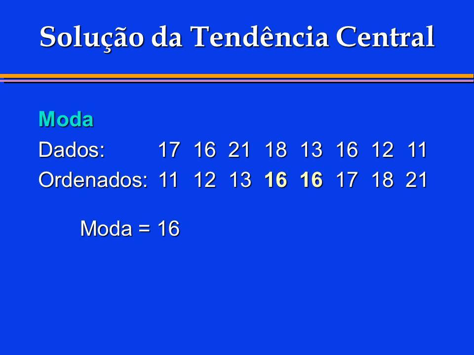 Solução da Tendência Central Moda Dados:1716211813161211 Ordenados:1112131616171821 Moda = 16