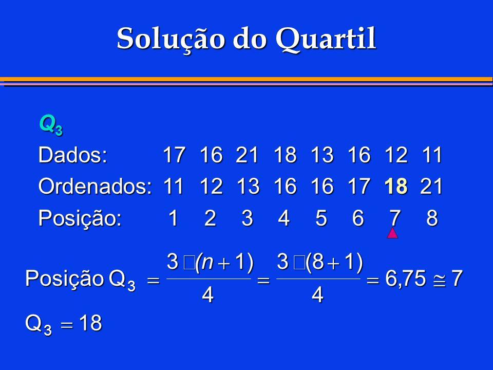 Solução do Quartil Q 3 Dados:1716211813161211 Ordenados:1112131616171821 Posição:12345678 Posição Q Q 3 31) 4 3(81) 4 6757 18 3 (n,