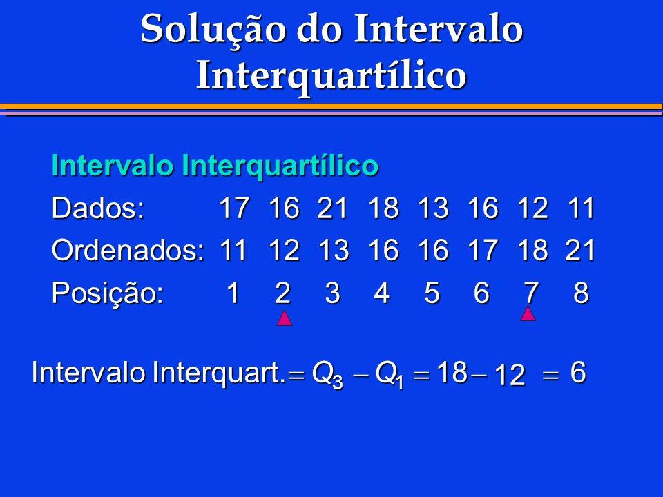 Solução do Intervalo Interquartílico Intervalo Interquartílico Dados:1716211813161211 Ordenados:1112131616171821 Posição:12345678 Intervalo Interquart