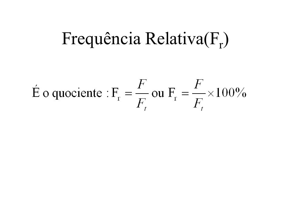 Frequências Frequência absoluta(F): É o número de vezes que um determinado valor é observado na amostra. Frequência total(F t ): É a soma de todas as