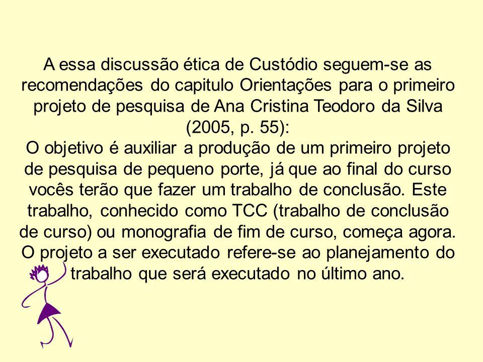 A essa discussão ética de Custódio seguem-se as recomendações do capitulo Orientações para o primeiro projeto de pesquisa de Ana Cristina Teodoro da Silva (2005, p.