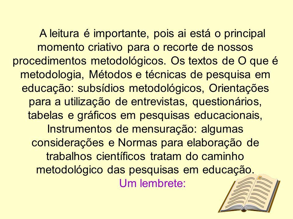 A leitura é importante, pois ai está o principal momento criativo para o recorte de nossos procedimentos metodológicos.