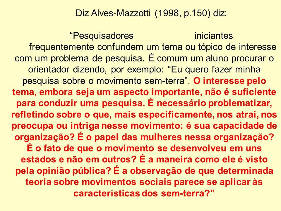 Diz Alves-Mazzotti (1998, p.150) diz: Pesquisadores iniciantes frequentemente confundem um tema ou tópico de interesse com um problema de pesquisa.