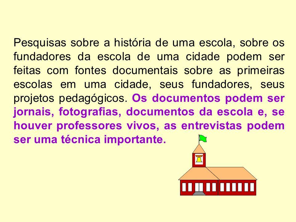 Pesquisas sobre a história de uma escola, sobre os fundadores da escola de uma cidade podem ser feitas com fontes documentais sobre as primeiras escolas em uma cidade, seus fundadores, seus projetos pedagógicos.