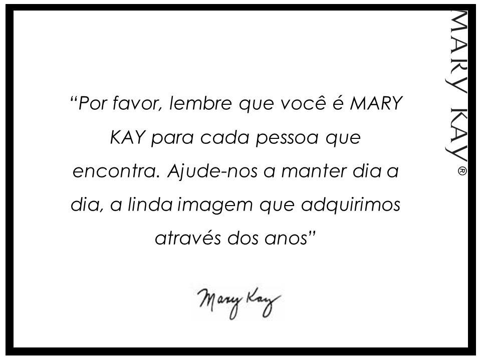 Por favor, lembre que você é MARY KAY para cada pessoa que encontra. Ajude-nos a manter dia a dia, a linda imagem que adquirimos através dos anos ®