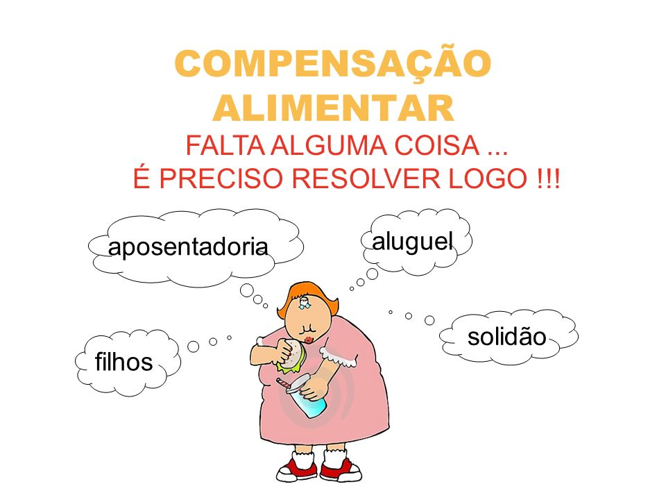 COMPENSAÇÃO ALIMENTAR FALTA ALGUMA COISA... É PRECISO RESOLVER LOGO !!! solidão aluguel aposentadoria filhos