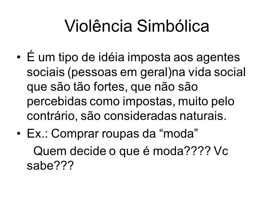 Violência Simbólica É um tipo de idéia imposta aos agentes sociais (pessoas em geral)na vida social que são tão fortes, que não são percebidas como im