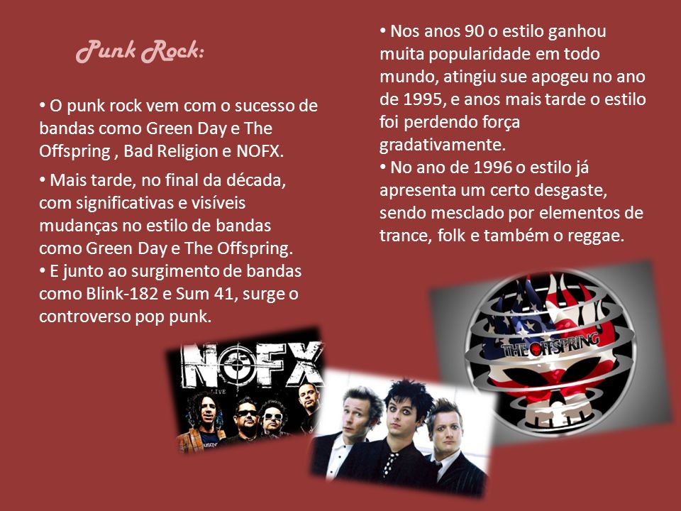 Punk Rock: O punk rock vem com o sucesso de bandas como Green Day e The Offspring, Bad Religion e NOFX. Mais tarde, no final da década, com significat