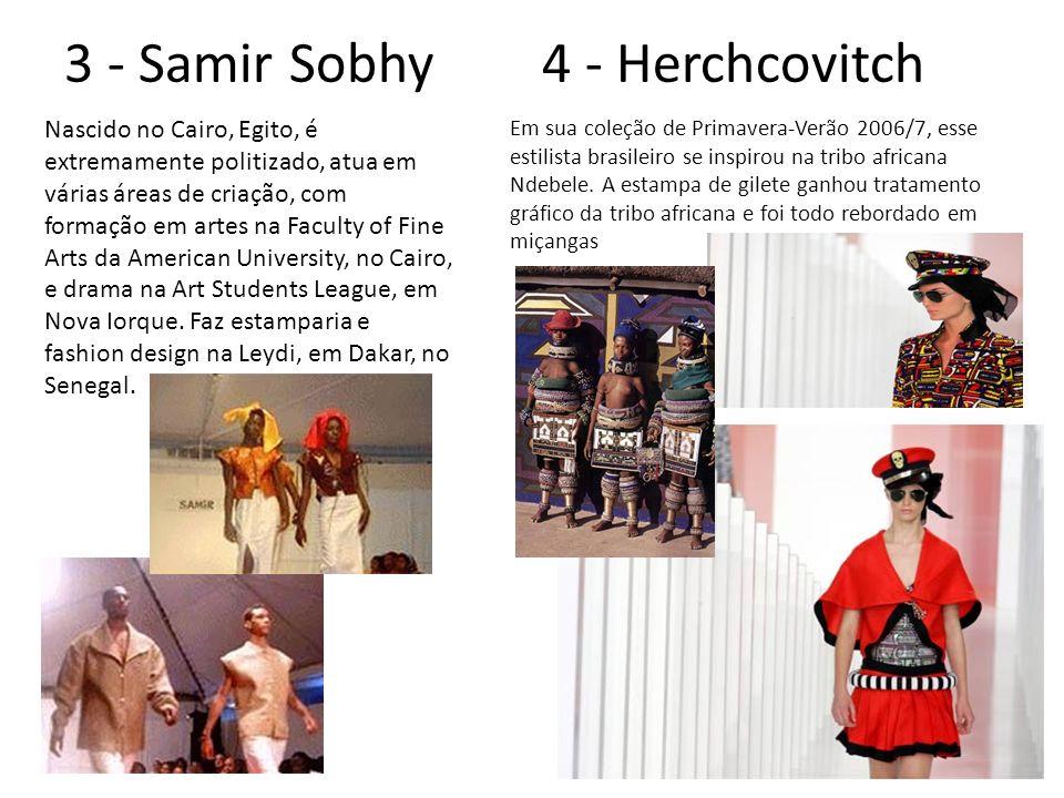 3 - Samir Sobhy 4 - Herchcovitch Nascido no Cairo, Egito, é extremamente politizado, atua em várias áreas de criação, com formação em artes na Faculty of Fine Arts da American University, no Cairo, e drama na Art Students League, em Nova Iorque.