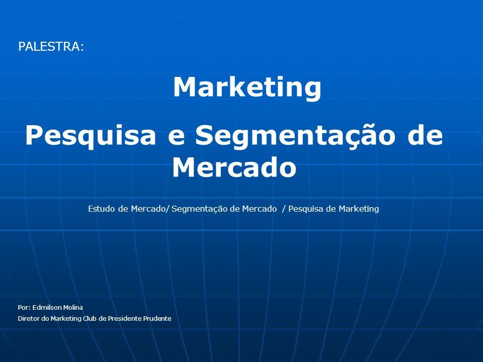 PALESTRA: Marketing Pesquisa e Segmentação de Mercado Estudo de Mercado/ Segmentação de Mercado / Pesquisa de Marketing Por: Edmilson Molina Diretor d