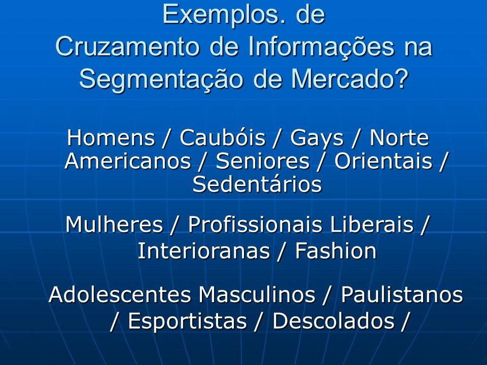 Exemplos. de Cruzamento de Informações na Segmentação de Mercado? Homens / Caubóis / Gays / Norte Americanos / Seniores / Orientais / Sedentários Mulh