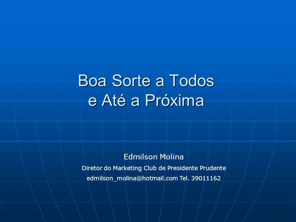 Boa Sorte a Todos e Até a Próxima Edmilson Molina Diretor do Marketing Club de Presidente Prudente edmilson_molina@hotmail.com Tel. 39011162
