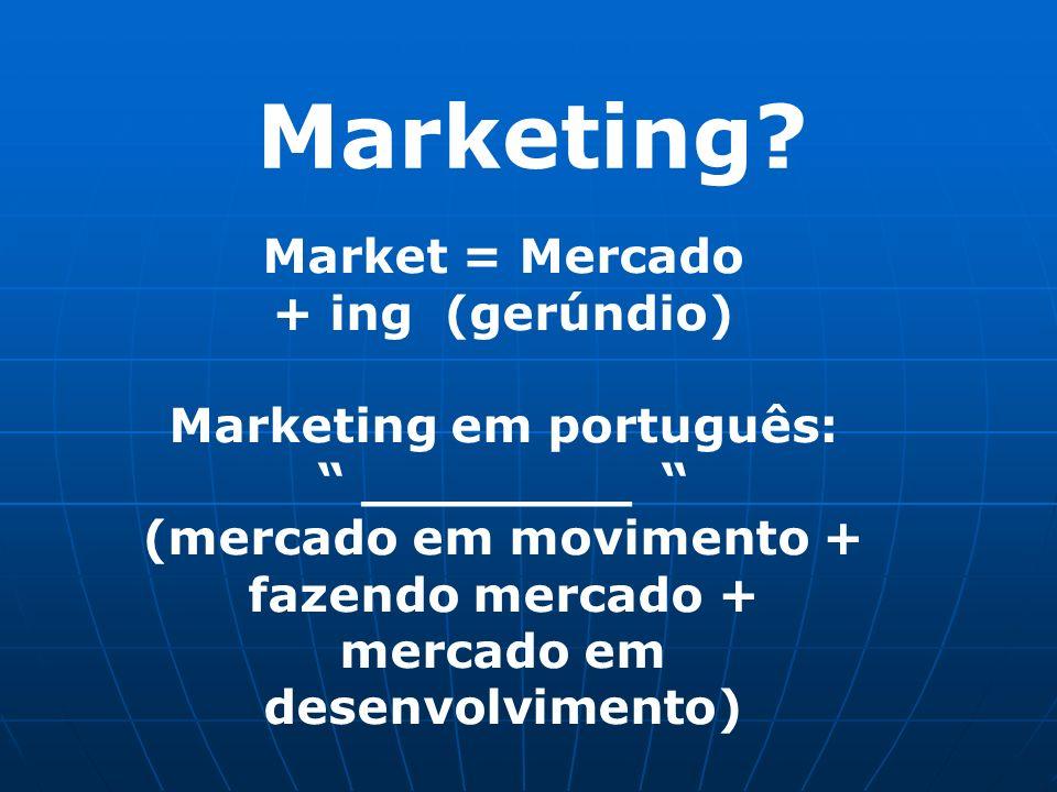 Marketing? Market = Mercado + ing (gerúndio) Marketing em português: ________ (mercado em movimento + fazendo mercado + mercado em desenvolvimento)
