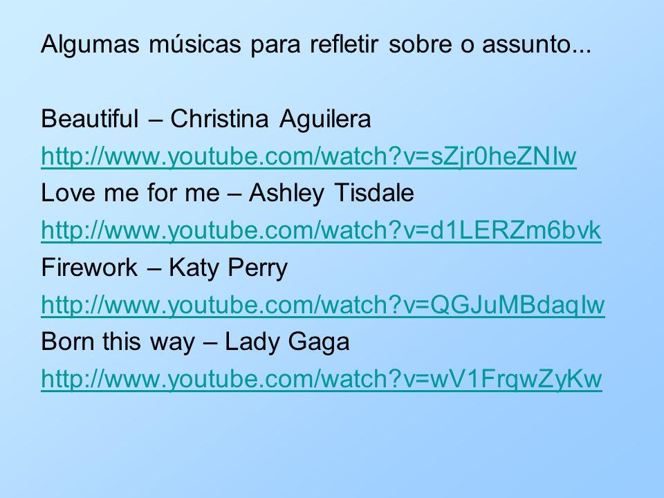 Algumas músicas para refletir sobre o assunto... Beautiful – Christina Aguilera http://www.youtube.com/watch?v=sZjr0heZNIw Love me for me – Ashley Tis
