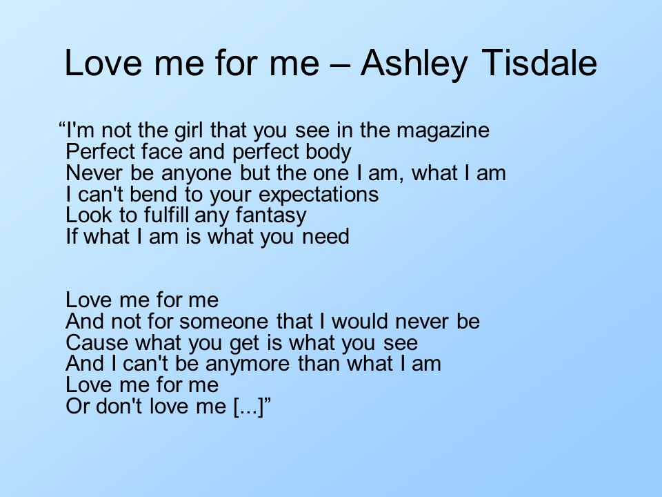 Love me for me – Ashley Tisdale I m not the girl that you see in the magazine Perfect face and perfect body Never be anyone but the one I am, what I am I can t bend to your expectations Look to fulfill any fantasy If what I am is what you need Love me for me And not for someone that I would never be Cause what you get is what you see And I can t be anymore than what I am Love me for me Or don t love me [...]