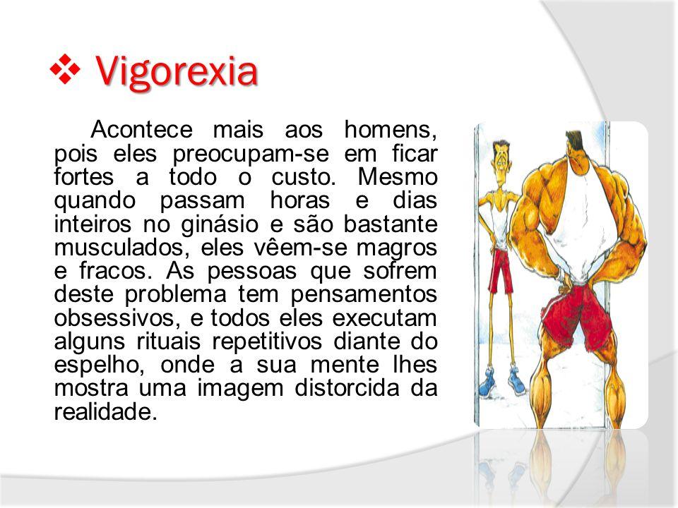 Vigorexia Acontece mais aos homens, pois eles preocupam-se em ficar fortes a todo o custo. Mesmo quando passam horas e dias inteiros no ginásio e são