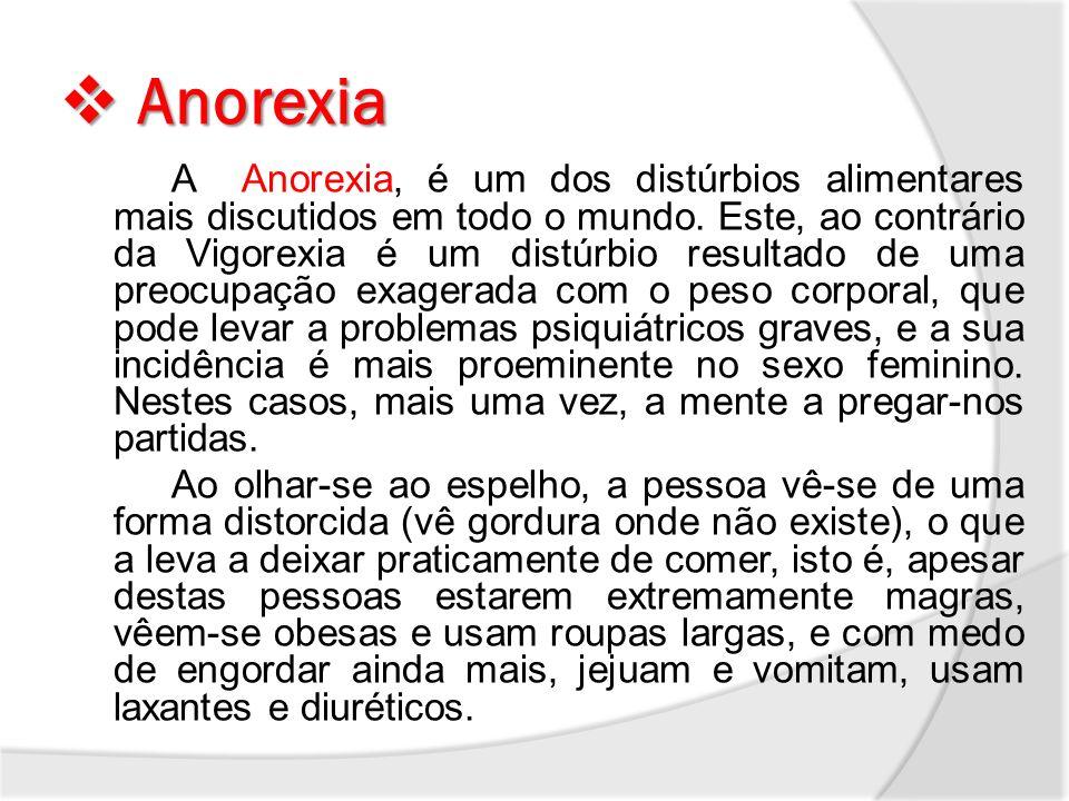 Anorexia Anorexia A Anorexia, é um dos distúrbios alimentares mais discutidos em todo o mundo. Este, ao contrário da Vigorexia é um distúrbio resultad